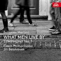 Martinů: What men live by; Symphony No. 1