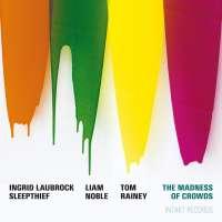 Ingrid Laubrock Sleepthief : The Madness of Crowds