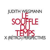 Wegmann: Le souffle du temps, X (rétro-) perspectives