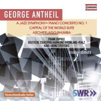 Antheil: A Jazz Symphony; Piano Concerto No. 1; Capital of The World; Archipelago Rhumba